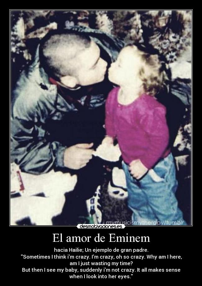 El amor de Eminem - hacia Hailie; Un ejemplo de gran padre. Sometimes I think im crazy. Im crazy, oh so crazy. Why am I here, am I just wasting my time? But then I see my baby, suddenly im not crazy. It all makes sense when I look into her eyes.