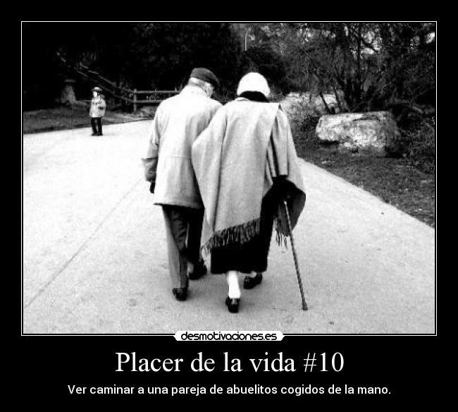 Placer de la vida #10 - Ver caminar a una pareja de abuelitos cogidos de la mano.