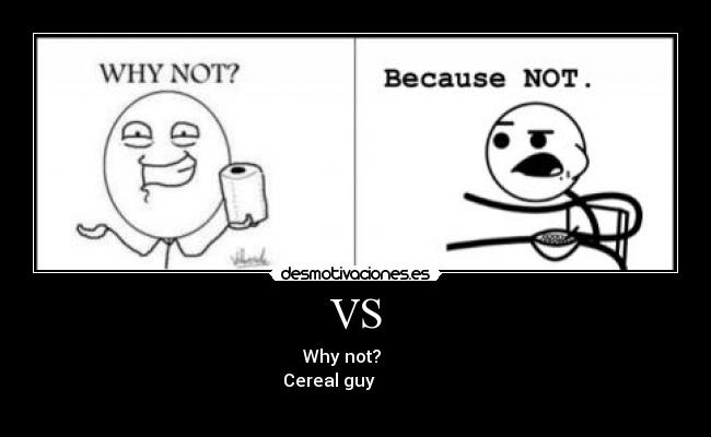 VS -                             Why not?                                                    Cereal guy