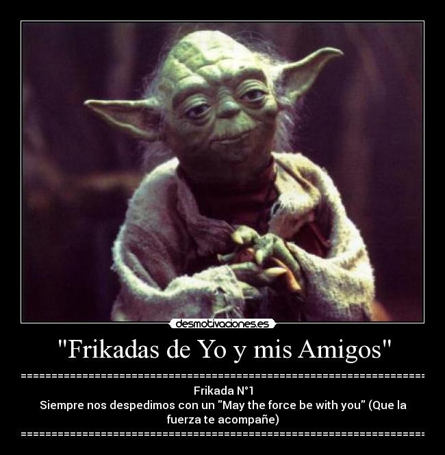 Frikadas de Yo y mis Amigos - ================================================================== Frikada N°1 Siempre nos despedimos con un May the force be with you (Que la fuerza te acompañe) ==================================================================