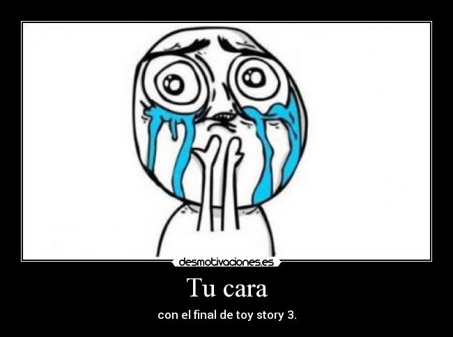 Tu cara - con el final de toy story 3.