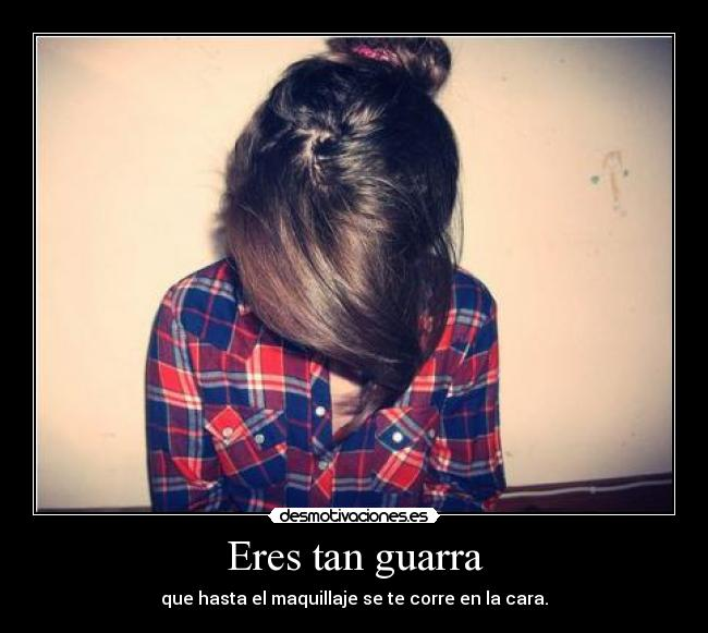 Eres tan guarra -