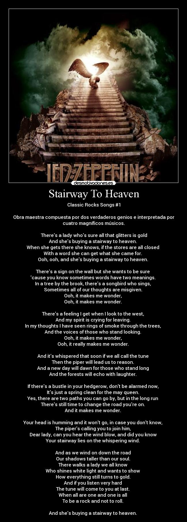 Stairway To Heaven - Classic Rocks Songs #1  Obra maestra compuesta por dos verdaderos genios e interpretada por cuatro magníficos músicos.  ♪♫Theres a lady whos sure all that glitters is gold  And shes buying a stairway to heaven.  When she gets there she knows, if the stores are all closed  With a word she can get what she came for.  Ooh, ooh, and shes buying a stairway to heaven.   Theres a sign on the wall but she wants to be sure  cause you know sometimes words have two meanings.  In a tree by the brook, theres a songbird who sings,  Sometimes all of our thoughts are misgiven.  Ooh, it makes me wonder,  Ooh, it makes me wonder.   Theres a feeling I get when I look to the west,  And my spirit is crying for leaving.  In my thoughts I have seen rings of smoke through the trees,  And the voices of those who stand looking.  Ooh, it makes me wonder,  Ooh, it really makes me wonder.   And its whispered that soon if we all call the tune  Then the piper will lead us to reason.  And a new day will dawn for those who stand long  And the forests will echo with laughter.   If theres a bustle in your hedgerow, dont be alarmed now,  Its just a spring clean for the may queen.  Yes, there are two paths you can go by, but in the long run  Theres still time to change the road youre on.  And it makes me wonder.   Your head is humming and it wont go, in case you dont know,  The pipers calling you to join him,  Dear lady, can you hear the wind blow, and did you know  Your stairway lies on the whispering wind.   And as we wind on down the road  Our shadows taller than our soul.  There walks a lady we all know  Who shines white light and wants to show  How everything still turns to gold.  And if you listen very hard  The tune will come to you at last.  When all are one and one is all  To be a rock and not to roll.   And shes buying a stairway to heaven.♪♫