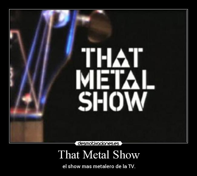 That Metal Show - el show mas metalero de la TV.