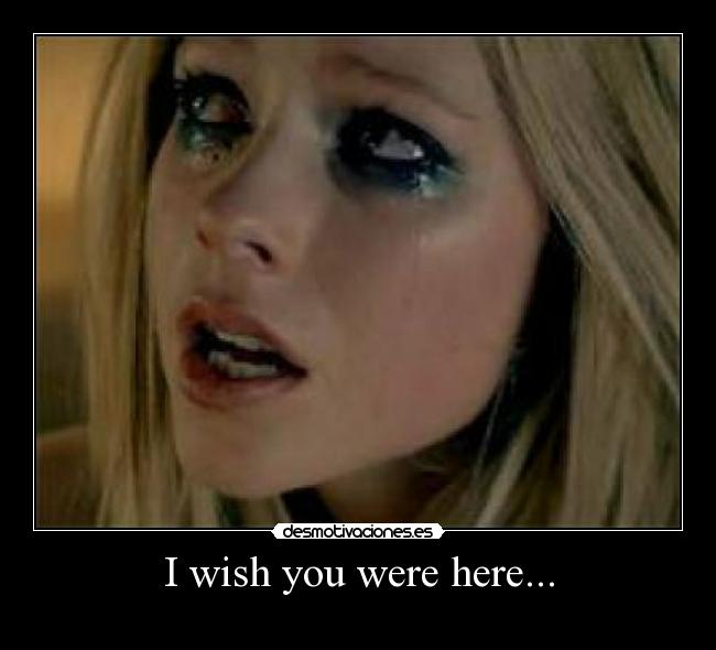 I wish you were here... -