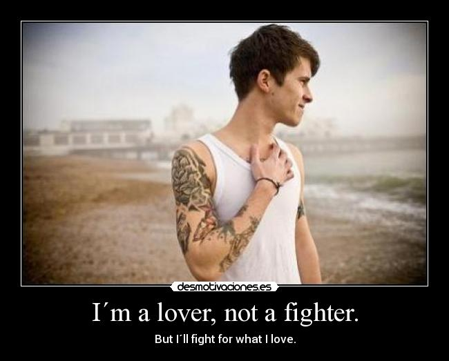 I´m a lover, not a fighter. - But I´ll fight for what I love.