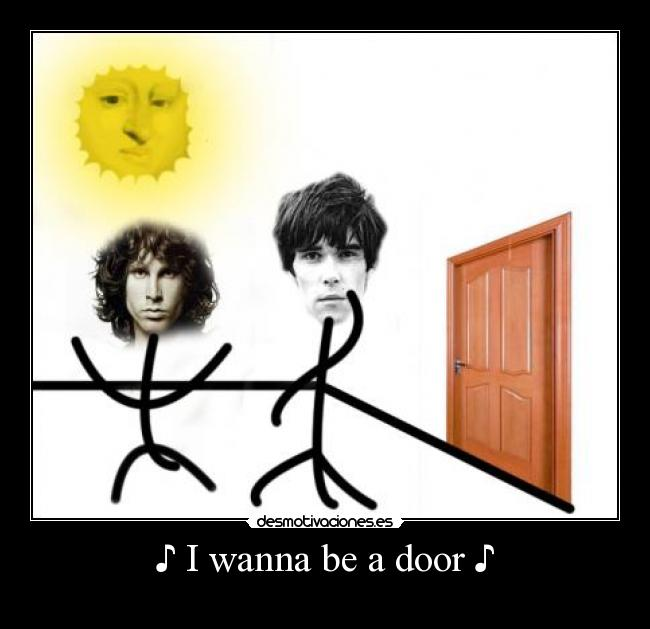 ♪ I wanna be a door ♪ -