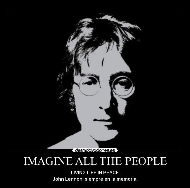 IMAGINE ALL THE PEOPLE - LIVING LIFE IN PEACE. John Lennon, siempre en la memoria.