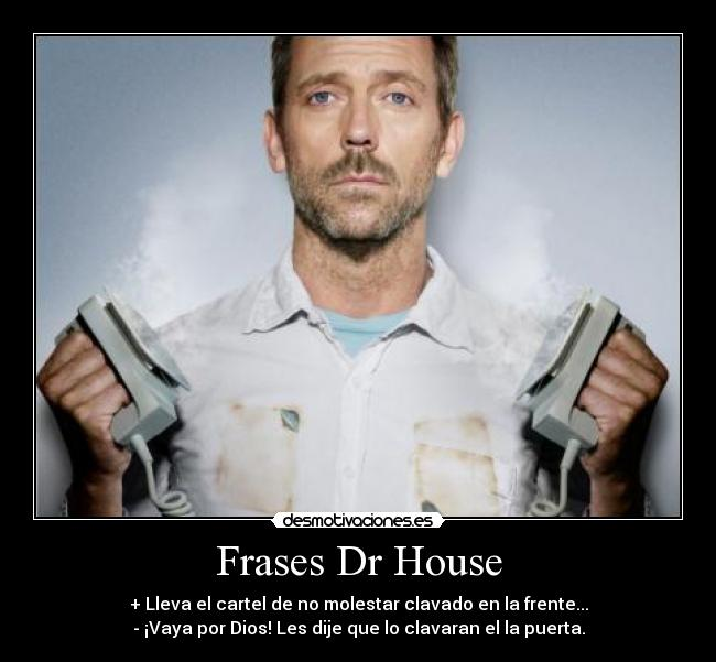 Frases Dr House - desmotivaciones.