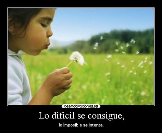 Lo díficil se consigue, - lo imposible se intenta.