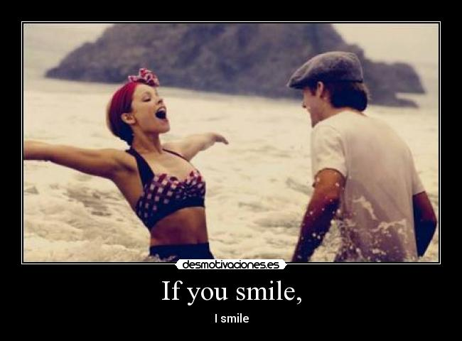 If you smile, - I smile