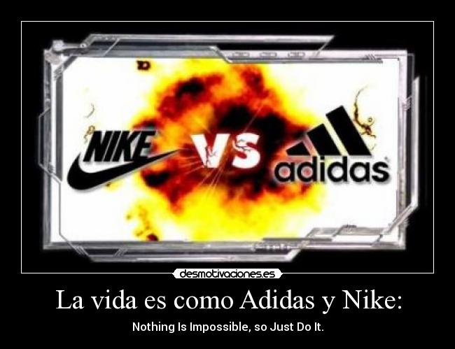 La vida es como Adidas y Nike: - Nothing Is Impossible, so Just Do It.