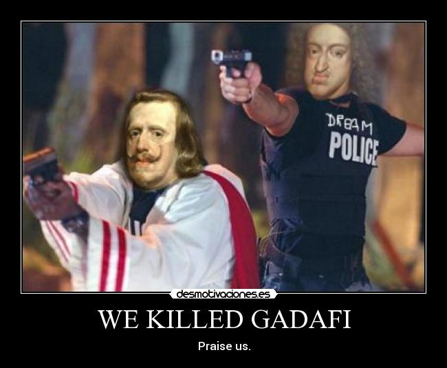 WE KILLED GADAFI - Praise us.