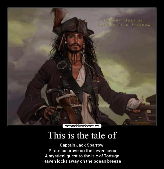 This is the tale of - Captain Jack Sparrow  Pirate so brave on the seven seas A mystical quest to the isle of Tortuga Raven locks sway on the ocean breeze