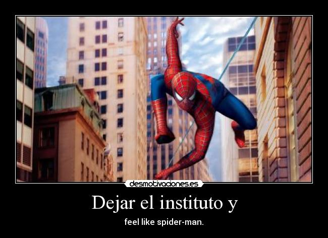 Dejar el instituto y - feel like spider-man.