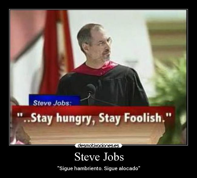 Steve Jobs - Sigue hambriento. Sigue alocado