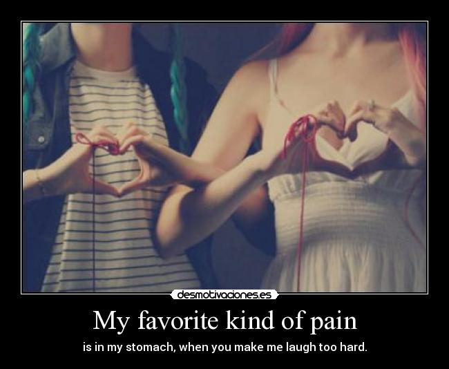 My favorite kind of pain - is in my stomach, when you make me laugh too hard.