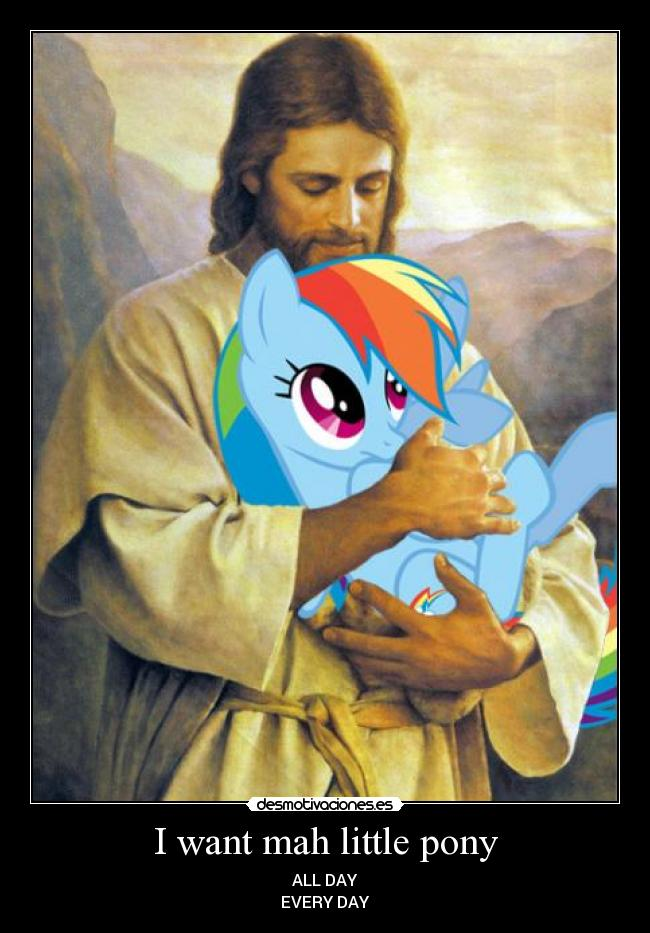 I want mah little pony - ALL DAY EVERY DAY