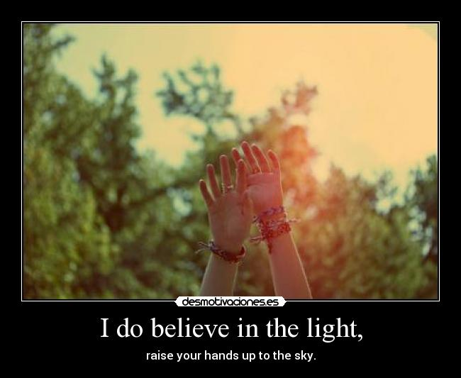 I do believe in the light, - raise your hands up to the sky.