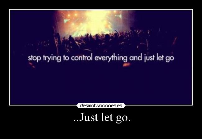 ..Just let go. -