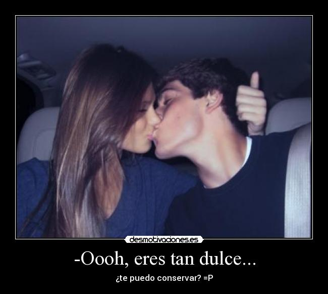 -Oooh, eres tan dulce... - ¿te puedo conservar? =P