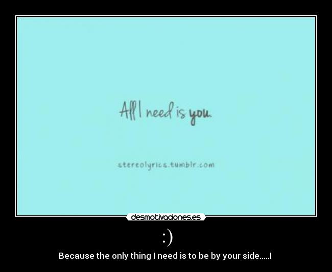 :) - Because the only thing I need is to be by your side.....I