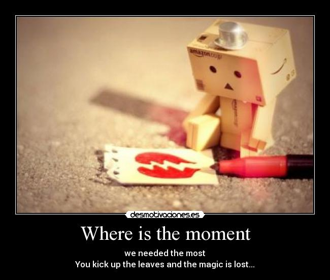 Where is the moment - we needed the most You kick up the leaves and the magic is lost...