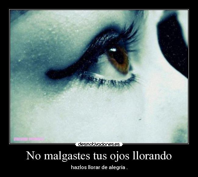 No malgastes tus ojos llorando - desmotivaciones.es
