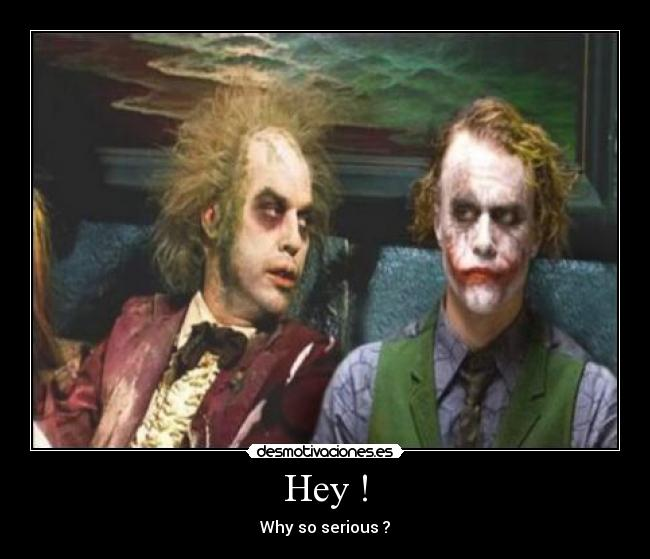 Hey ! - Why so serious ?