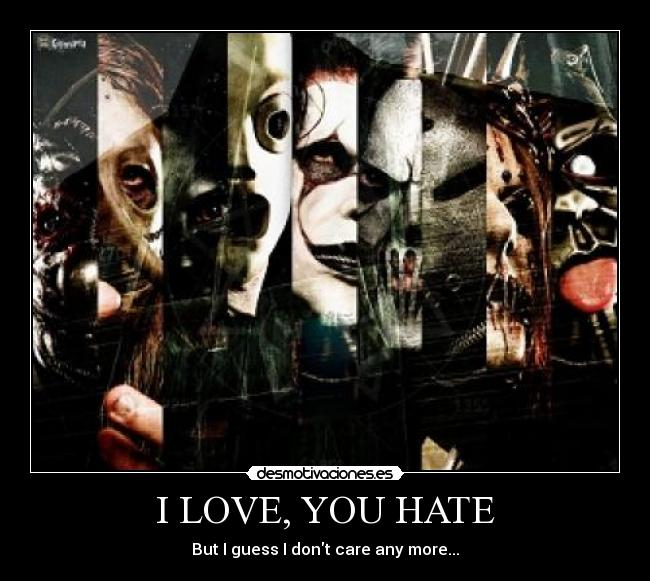 I LOVE, YOU HATE - But I guess I dont care any more...