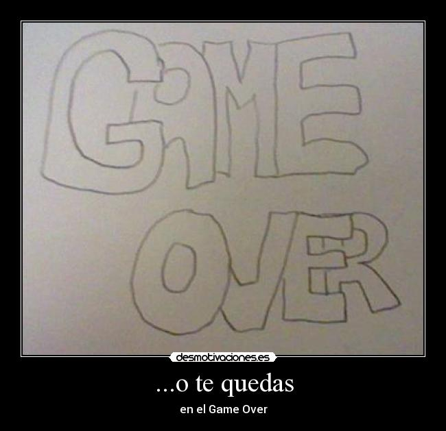 ...o te quedas - en el Game Over
