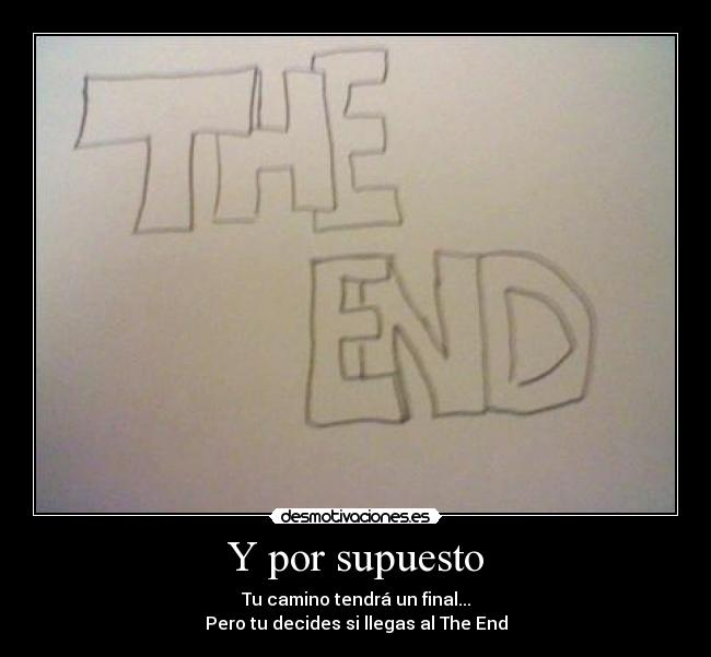 Y por supuesto - Tu camino tendrá un final... Pero tu decides si llegas al The End