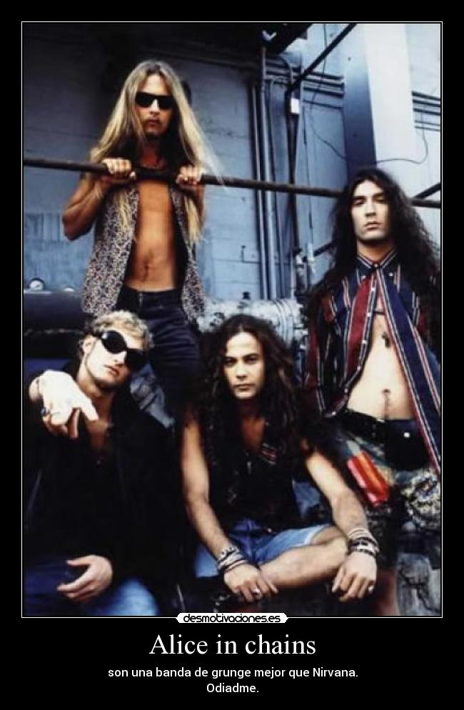 Alice in chains - son una banda de grunge mejor que Nirvana. Odiadme.