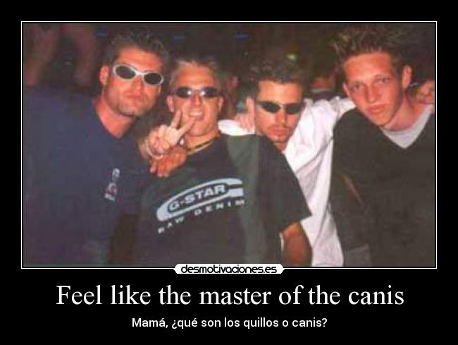 Feel like the master of the canis -