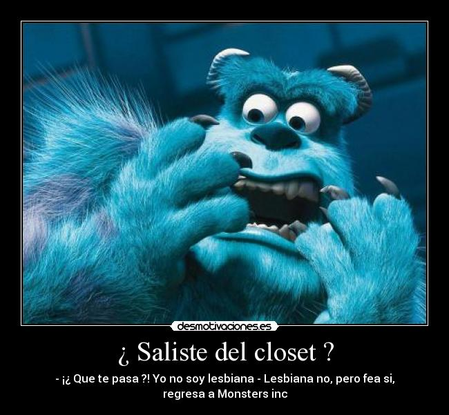 ¿ Saliste del closet ? - - ¡¿ Que te pasa ?! Yo no soy lesbiana - Lesbiana no, pero fea si, regresa a Monsters inc