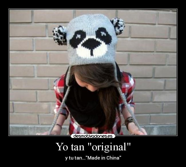 Yo tan original - y tu tan...Made in China