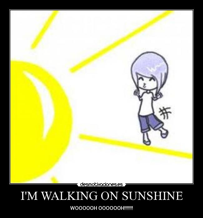 IM WALKING ON SUNSHINE - WOOOOOH OOOOOOH!!!!!!!