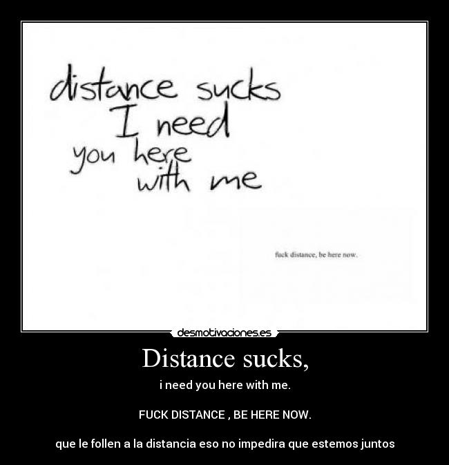 Distance sucks, - i need you here with me.  FUCK DISTANCE , BE HERE NOW.  que le follen a la distancia eso no impedira que estemos juntos