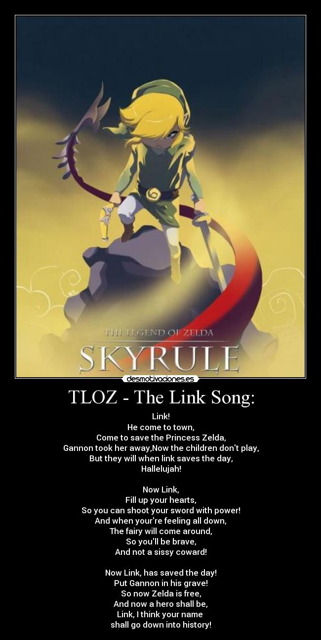 TLOZ - The Link Song: - Link! He come to town, Come to save the Princess Zelda, Gannon took her away,Now the children dont play, But they will when link saves the day, Hallelujah!  Now Link, Fill up your hearts, So you can shoot your sword with power! And when yourre feeling all down, The fairy will come around, So youll be brave, And not a sissy coward!  Now Link, has saved the day! Put Gannon in his grave! So now Zelda is free, And now a hero shall be, Link, I think your name  shall go down into history!