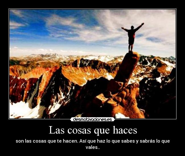 Las cosas que haces - son las cosas que te hacen. As que haz lo que sabes y sabrs lo que vales..