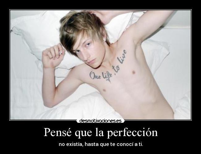 Pensé que la perfección - no existía, hasta que te conocí a ti.