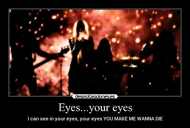 Eyes...your eyes - I can see in your eyes, your eyes YOU MAKE ME WANNA DIE
