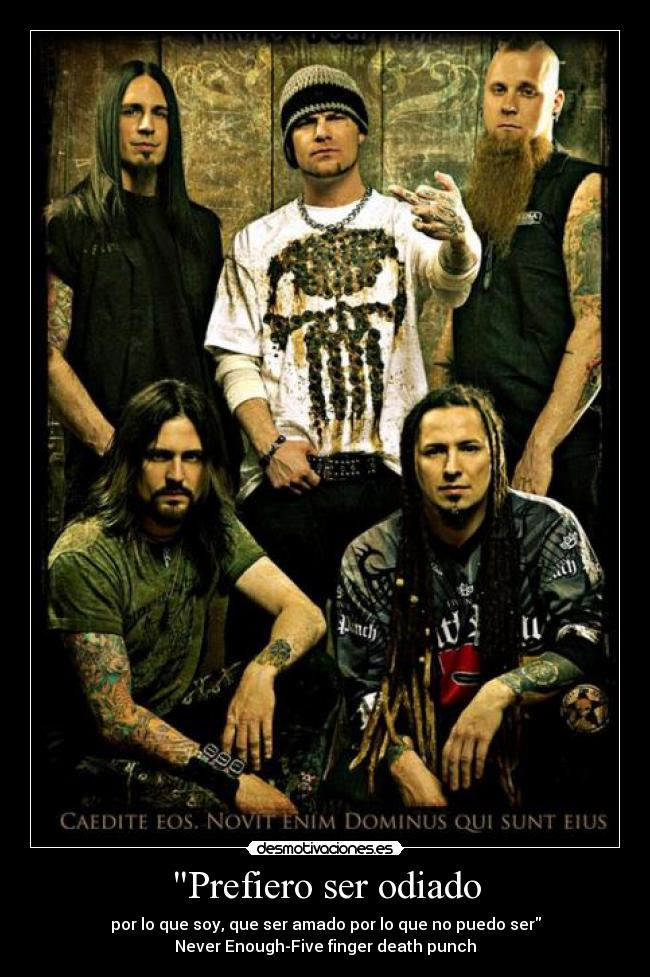 Prefiero ser odiado - por lo que soy, que ser amado por lo que no puedo ser Never Enough-Five finger death punch