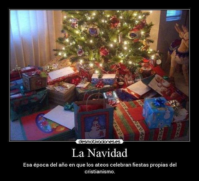 La Navidad - Esa época del año en que los ateos celebran fiestas propias del cristianismo.