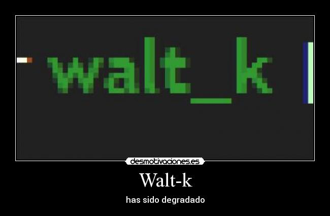 Walt-k - has sido degradado