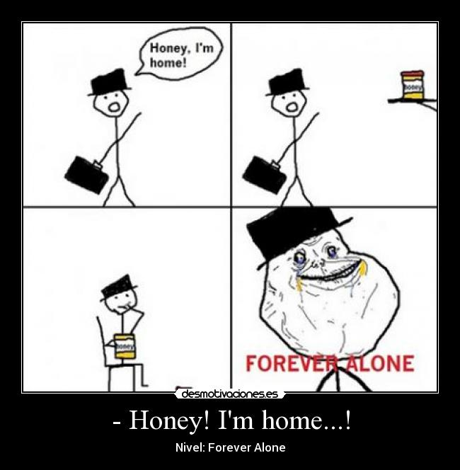 - Honey! Im home...! - Nivel: Forever Alone
