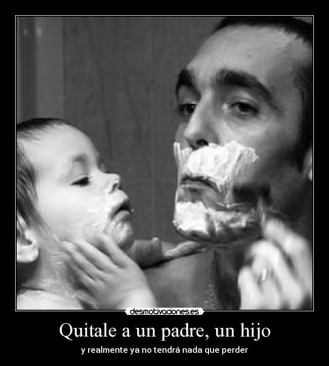 Quitale A Un Padre Un Hijo Desmotivaciones