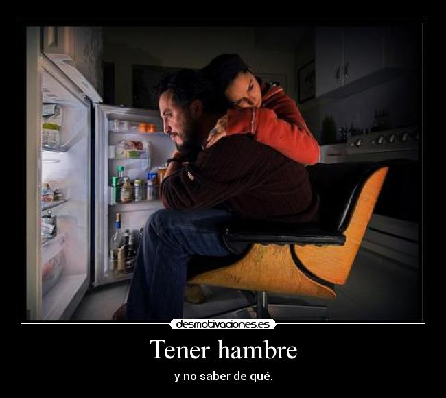Tener hambre - y no saber de qu.