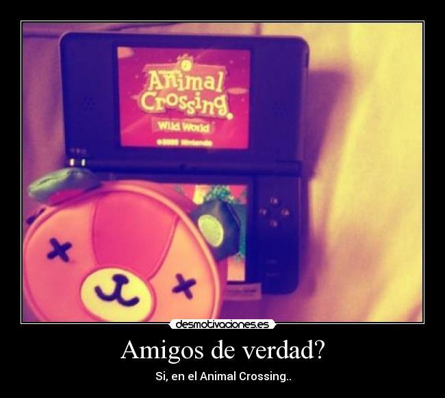 Amigos de verdad? - Si, en el Animal Crossing..