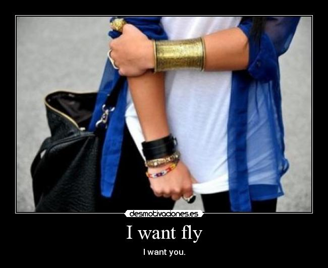 I want fly - I want you.